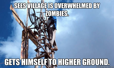 Sees village is overwhelmed by zombies. Gets Himself to higher ground. - Sees village is overwhelmed by zombies. Gets Himself to higher ground.  Misc