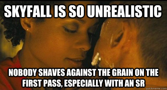 Skyfall is so unrealistic Nobody shaves against the grain on the first pass, especially with an SR - Skyfall is so unrealistic Nobody shaves against the grain on the first pass, especially with an SR  Skyfall Shaving Scene