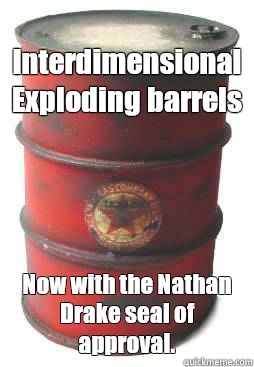 Interdimensional Exploding barrels Now with the Nathan Drake seal of approval. - Interdimensional Exploding barrels Now with the Nathan Drake seal of approval.  shooting g