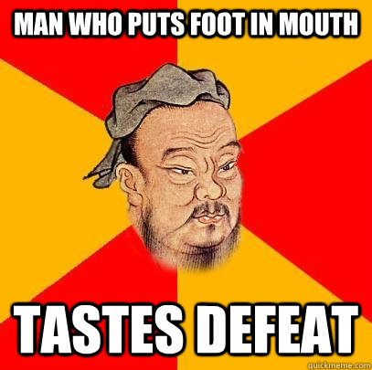 Man who puts foot in mouth Tastes defeat - Man who puts foot in mouth Tastes defeat  Confucius says