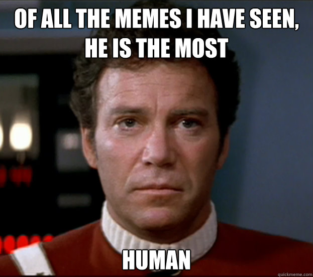 of all the memes I have seen, he is the most human - of all the memes I have seen, he is the most human  sad kirk