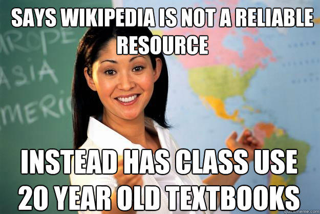 Says wikipedia is not a reliable resource instead has class use 20 year old textbooks - Says wikipedia is not a reliable resource instead has class use 20 year old textbooks  Unhelpful High School Teacher