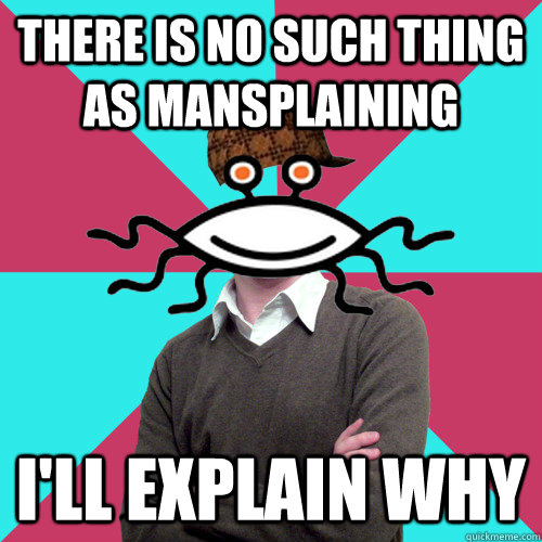 there is no such thing as mansplaining I'll explain why