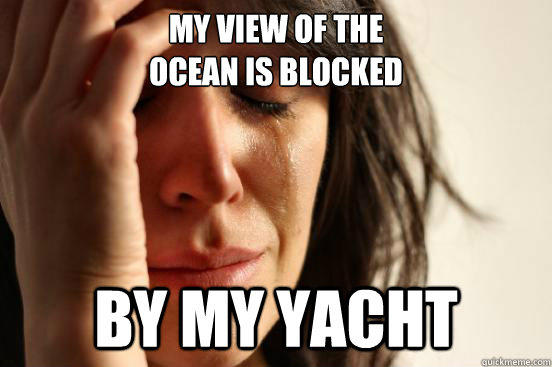 My view of the  ocean is blocked by my yacht  First World Problems