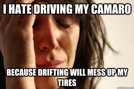 i hate driving my camaro because drifting will mess up my tires - i hate driving my camaro because drifting will mess up my tires  First World Problems