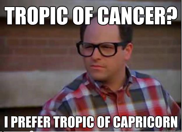 Tropic of Cancer? I prefer Tropic of Capricorn
