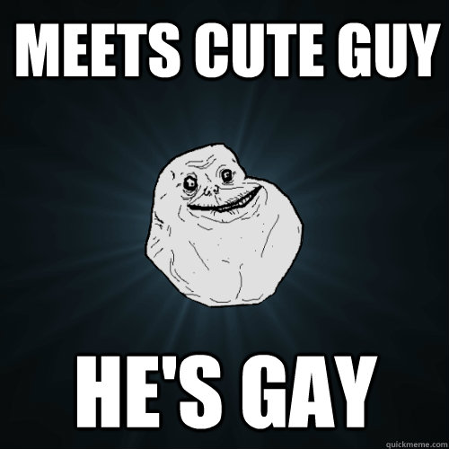 Meets cute guy He's gay - Meets cute guy He's gay  Forever Alone
