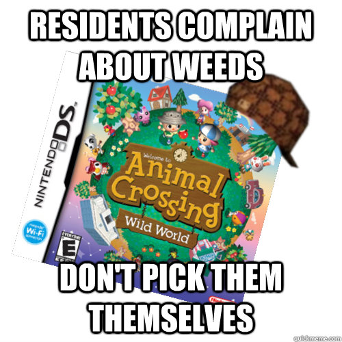 residents complain about weeds don't pick them themselves - residents complain about weeds don't pick them themselves  Scumbag animal crossing
