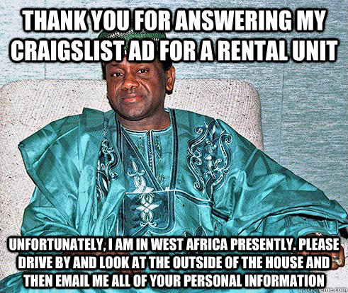 thank you for answering my craigslist ad for a rental unit Unfortunately, i am in west africa presently. please drive by and look at the outside of the house and then email me all of your personal information - thank you for answering my craigslist ad for a rental unit Unfortunately, i am in west africa presently. please drive by and look at the outside of the house and then email me all of your personal information  Nigerian Prince EA