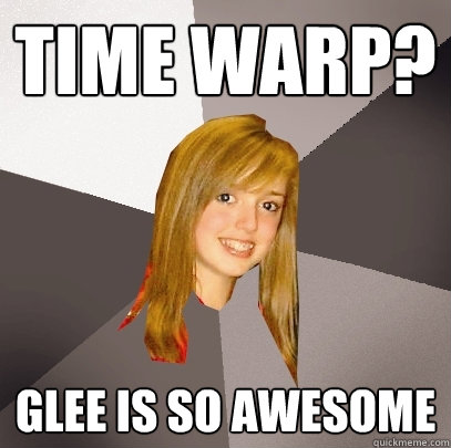 Time Warp? Glee is so awesome  Musically Oblivious 8th Grader