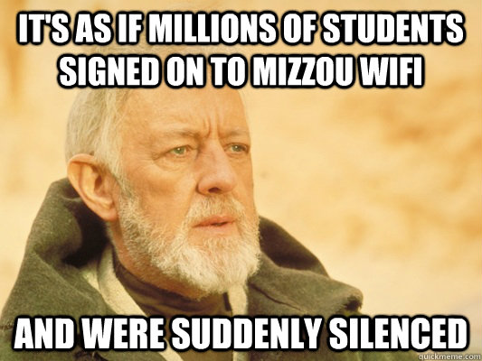 It's as if millions of students signed on to Mizzou WiFi  and were suddenly silenced - It's as if millions of students signed on to Mizzou WiFi  and were suddenly silenced  Obi Wan