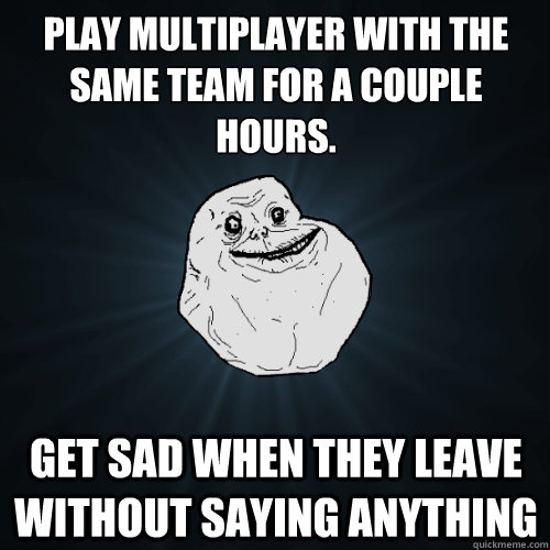 Play multiplayer with the same team for a couple hours. Get sad when they leave without saying anything - Play multiplayer with the same team for a couple hours. Get sad when they leave without saying anything  Forever Alone