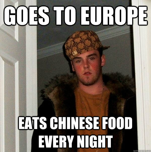 Goes to Europe Eats chinese food every night - Goes to Europe Eats chinese food every night  Scumbag Steve