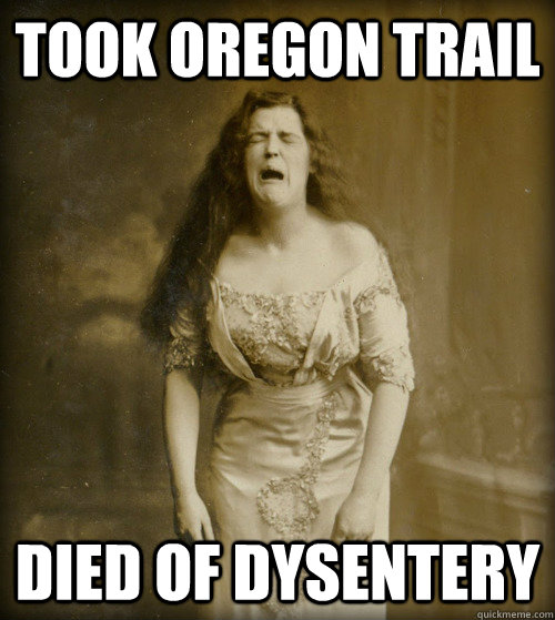Took Oregon Trail Died of Dysentery - Took Oregon Trail Died of Dysentery  1890s Problems