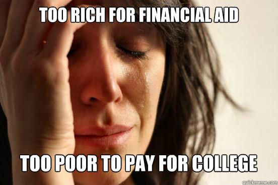 TOO RICH FOR FINANCIAL AID  TOO POOR TO PAY FOR COLLEGE Caption 3 goes here - TOO RICH FOR FINANCIAL AID  TOO POOR TO PAY FOR COLLEGE Caption 3 goes here  First World Problems