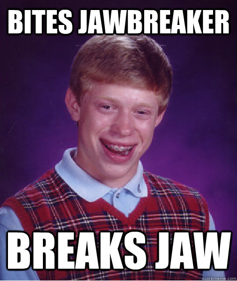 Bites Jawbreaker breaks jaw - Bites Jawbreaker breaks jaw  Bad Luck Brian