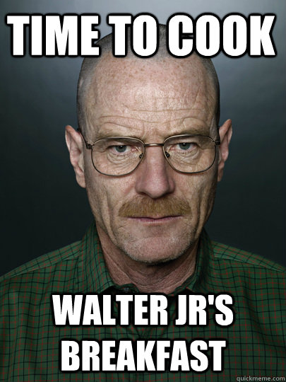 Time to cook  Walter Jr'S breakfast  - Time to cook  Walter Jr'S breakfast   Advice Walter White