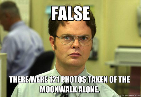 False There were 121 photos taken of the moonwalk alone. - False There were 121 photos taken of the moonwalk alone.  Dwight