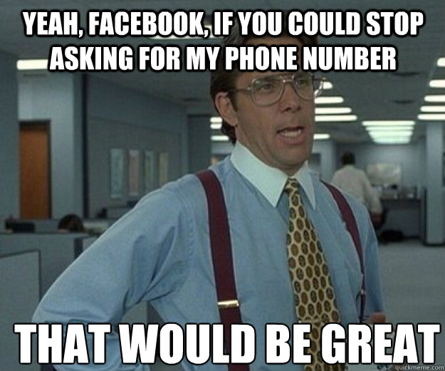 Yeah, facebook, if you could stop asking for my phone number THAT WOULD BE GREAT - Yeah, facebook, if you could stop asking for my phone number THAT WOULD BE GREAT  that would be great