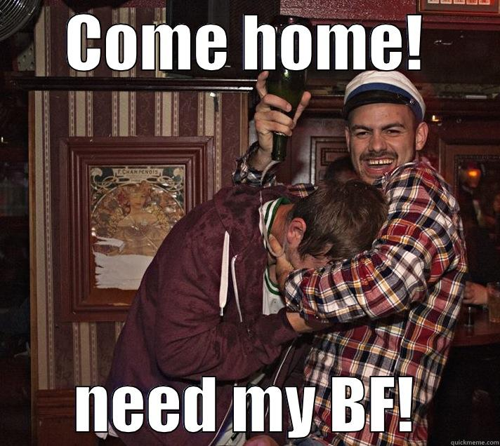 COME HOME! NEED MY BF! Misc