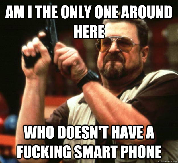 am I the only one around here who doesn't have a fucking smart phone - am I the only one around here who doesn't have a fucking smart phone  Angry Walter