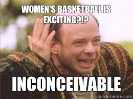 Women's basketball is exciting?!? inconceivable