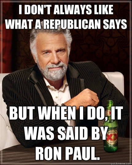 I don't always like what a republican says But when I do, it was said by  Ron Paul. - I don't always like what a republican says But when I do, it was said by  Ron Paul.  The Most Interesting Man In The World