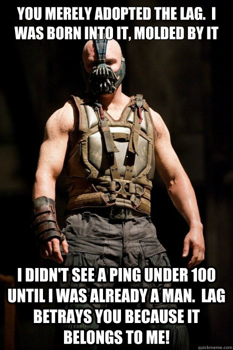 You merely adopted the lag.  I was born into it, molded by it I didn't see a ping under 100 until I was already a man.  Lag betrays you because it belongs to me! - You merely adopted the lag.  I was born into it, molded by it I didn't see a ping under 100 until I was already a man.  Lag betrays you because it belongs to me!  Permission Bane