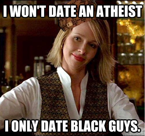 I won't date an atheist I only date black guys. - I won't date an atheist I only date black guys.  Scumbag Christian Girl