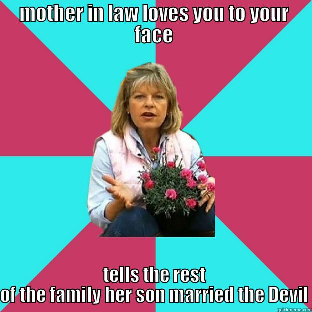 MOTHER IN LAW LOVES YOU TO YOUR FACE TELLS THE REST OF THE FAMILY HER SON MARRIED THE DEVIL SNOB MOTHER-IN-LAW