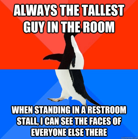 always the tallest guy in the room when standing in a restroom stall, I can see the faces of everyone else there - always the tallest guy in the room when standing in a restroom stall, I can see the faces of everyone else there  Socially Awesome Awkward Penguin