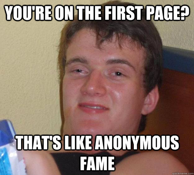 You're on the first page? that's like anonymous fame - You're on the first page? that's like anonymous fame  10 Guy