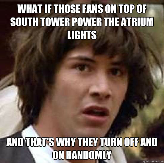 What if those fans on top of south tower power the atrium lights And that's why they turn off and on randomly