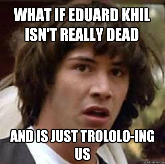 what if Eduard Khil isn't really dead and is just trololo-ing us - what if Eduard Khil isn't really dead and is just trololo-ing us  conspiracy keanu