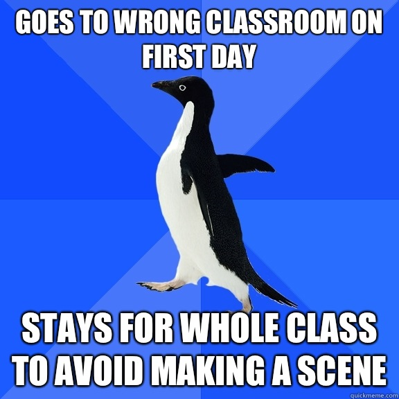 Goes to wrong classroom on first day Stays for whole class to avoid making a scene - Goes to wrong classroom on first day Stays for whole class to avoid making a scene  Socially Awkward Penguin