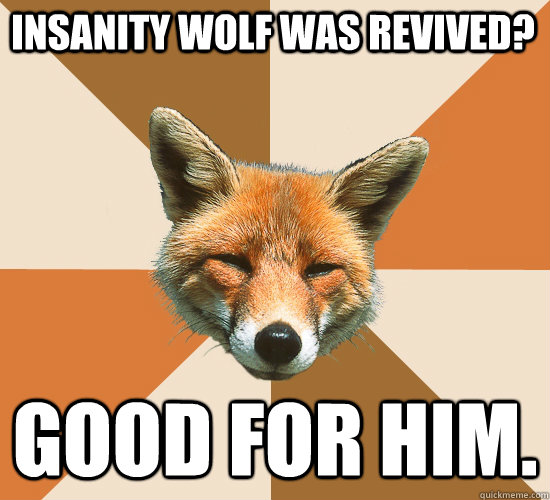 Insanity Wolf was revived? Good for him.  Condescending Fox