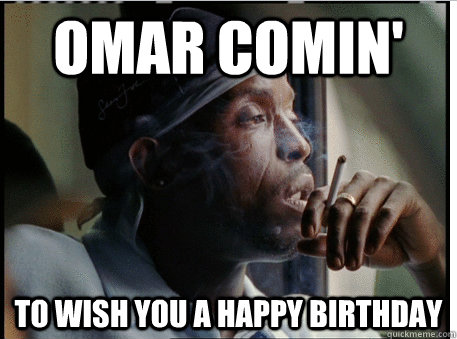 Omar comin' to wish you a happy birthday