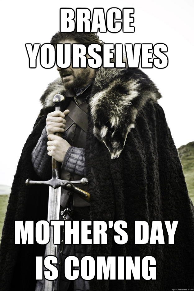 Brace yourselves Mother's Day is coming - Brace yourselves Mother's Day is coming  Winter is coming