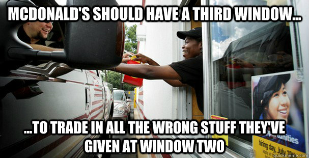 McDonald's should have a third window... ...to trade in all the wrong stuff they've given at window two  McDonalds