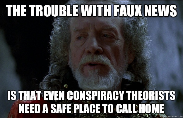 The trouble with Faux News is that even conspiracy theorists need a safe place to call home