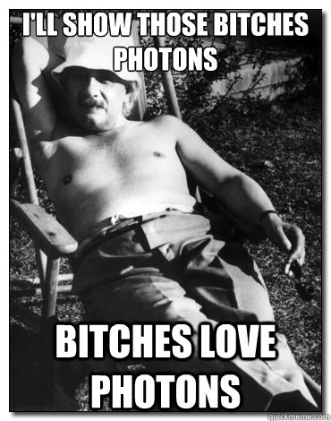 I'll show those bitches photons  bitches love photons