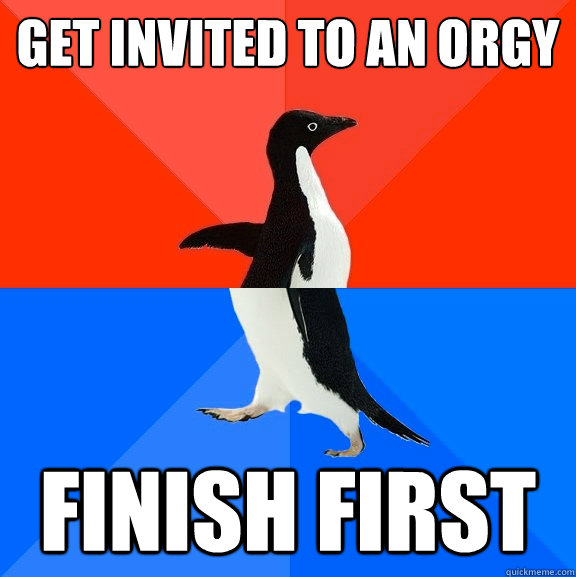 Get invited to an orgy Finish first - Get invited to an orgy Finish first  Socially Awesome Awkward Penguin
