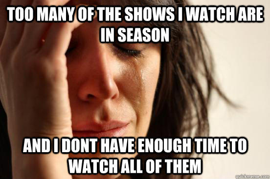 Too many of the shows I watch are in season And i dont have enough time to watch all of them - Too many of the shows I watch are in season And i dont have enough time to watch all of them  First World Problems