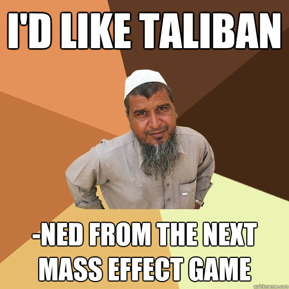 I'd like taliban -ned from the next mass effect game  Ordinary Muslim Man