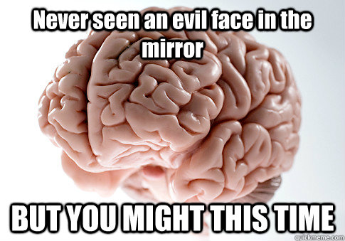 Never seen an evil face in the mirror BUT YOU MIGHT THIS TIME  - Never seen an evil face in the mirror BUT YOU MIGHT THIS TIME   Scumbag Brain