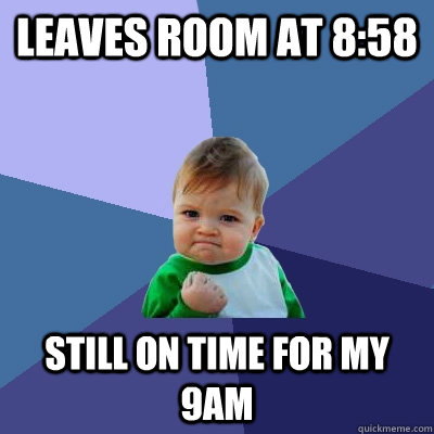 Leaves room at 8:58 Still on time for my 9AM - Leaves room at 8:58 Still on time for my 9AM  Success Kid