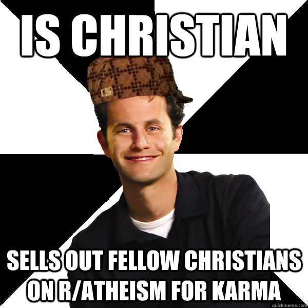 Is Christian Sells out fellow Christians on r/atheism for karma - Is Christian Sells out fellow Christians on r/atheism for karma  Scumbag Christian