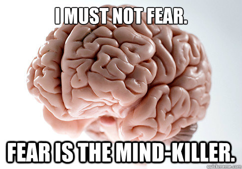 I must not fear. Fear is the mind-killer. - I must not fear. Fear is the mind-killer.  Scumbag Brain