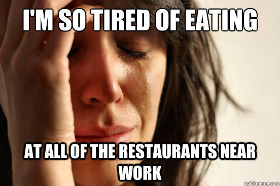I'm so tired of eating at all of the restaurants near work - I'm so tired of eating at all of the restaurants near work  First World Problems