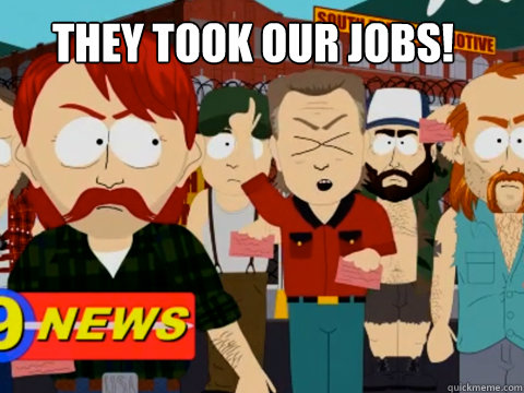 THEY TOOK OUR JOBS!  they took our jobs